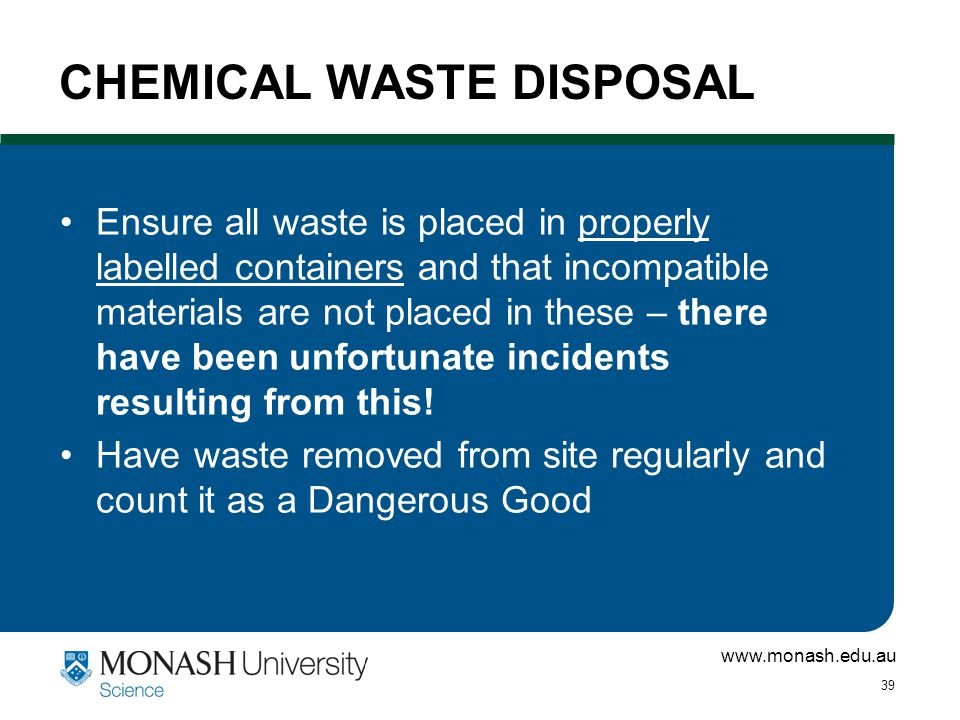 www.monash.edu.au 39 CHEMICAL WASTE DISPOSAL Ensure all waste is placed in properly labelled containers and that incompatible materials are not placed in these – there have been unfortunate incidents resulting from this.