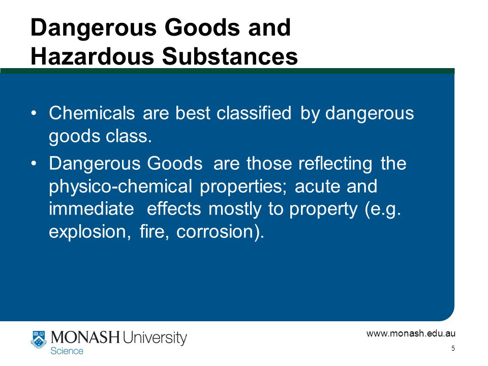 www.monash.edu.au 5 Dangerous Goods and Hazardous Substances Chemicals are best classified by dangerous goods class.