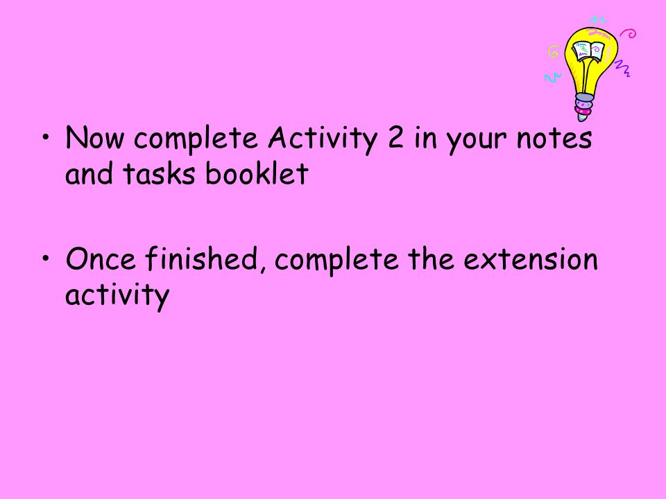 Now complete Activity 2 in your notes and tasks booklet Once finished, complete the extension activity