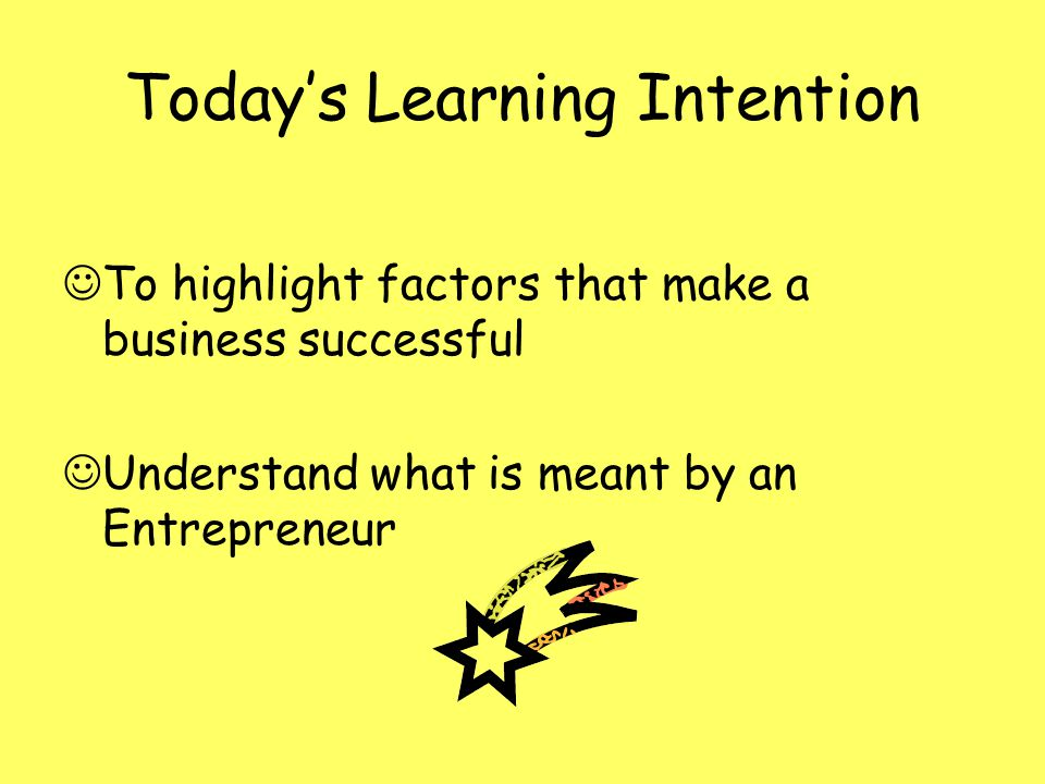 Todays Learning Intention To highlight factors that make a business successful Understand what is meant by an Entrepreneur