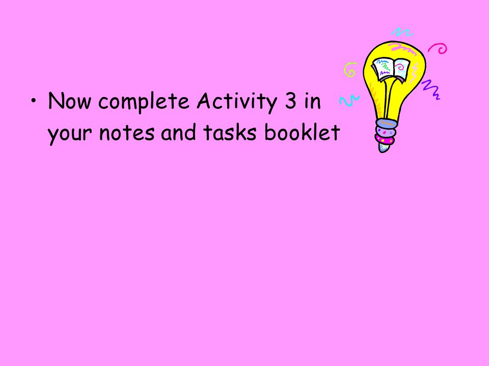 Now complete Activity 3 in your notes and tasks booklet