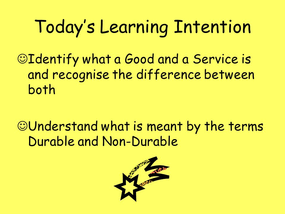 Todays Learning Intention Identify what a Good and a Service is and recognise the difference between both Understand what is meant by the terms Durabl