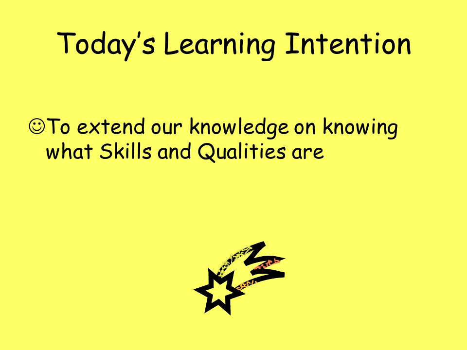 Todays Learning Intention To extend our knowledge on knowing what Skills and Qualities are