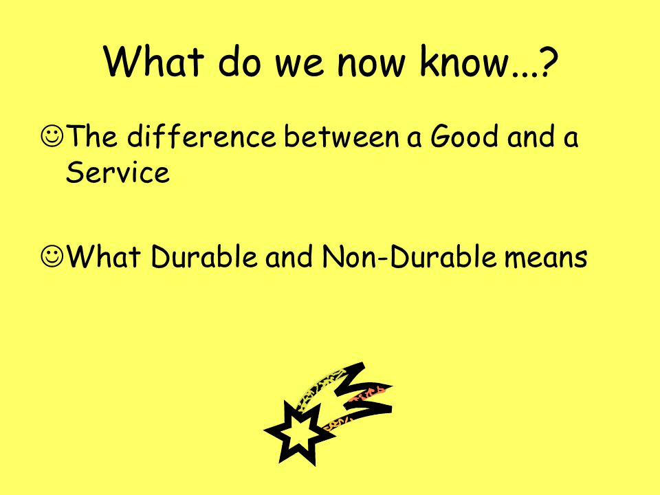 What do we now know...? The difference between a Good and a Service What Durable and Non-Durable means
