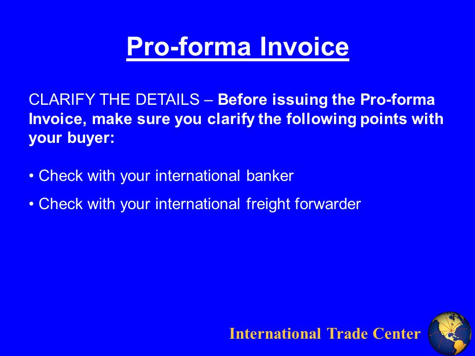 International Trade Center Pro-forma Invoice CLARIFY THE DETAILS – Before issuing the Pro-forma Invoice, make sure you clarify the following points with your buyer: Check with your international banker Check with your international freight forwarder