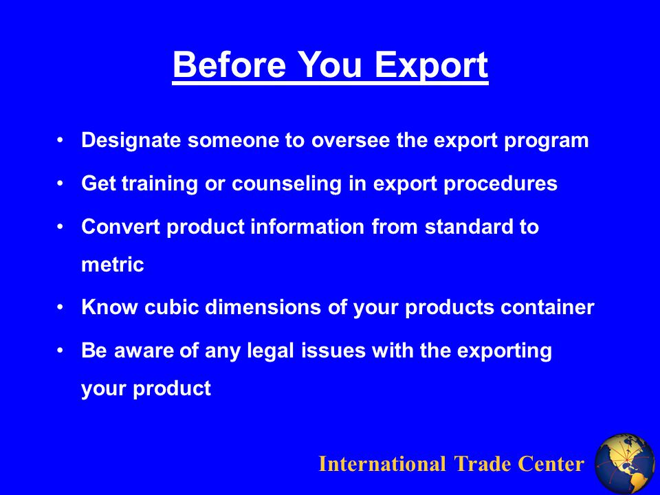 International Trade Center Before You Export Designate someone to oversee the export program Get training or counseling in export procedures Convert product information from standard to metric Know cubic dimensions of your products container Be aware of any legal issues with the exporting your product