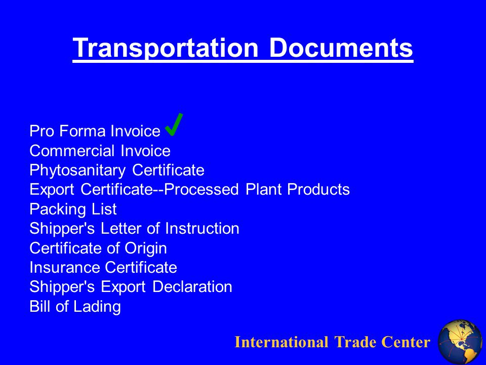International Trade Center Pro Forma Invoice Commercial Invoice Phytosanitary Certificate Export Certificate--Processed Plant Products Packing List Shipper s Letter of Instruction Certificate of Origin Insurance Certificate Shipper s Export Declaration Bill of Lading Transportation Documents