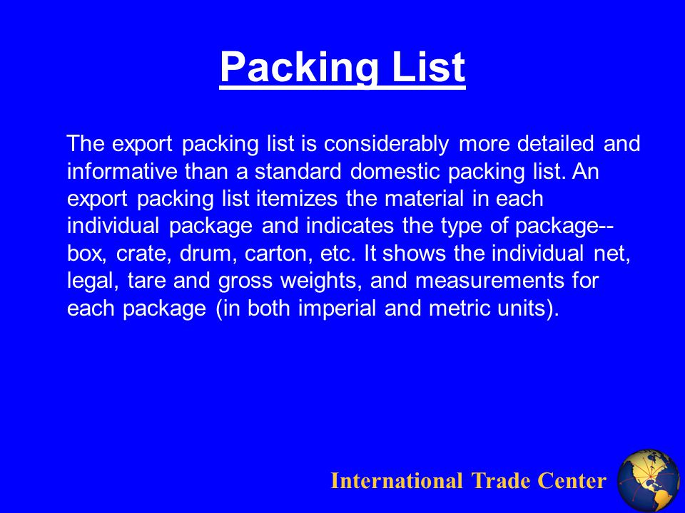 International Trade Center Packing List The export packing list is considerably more detailed and informative than a standard domestic packing list.