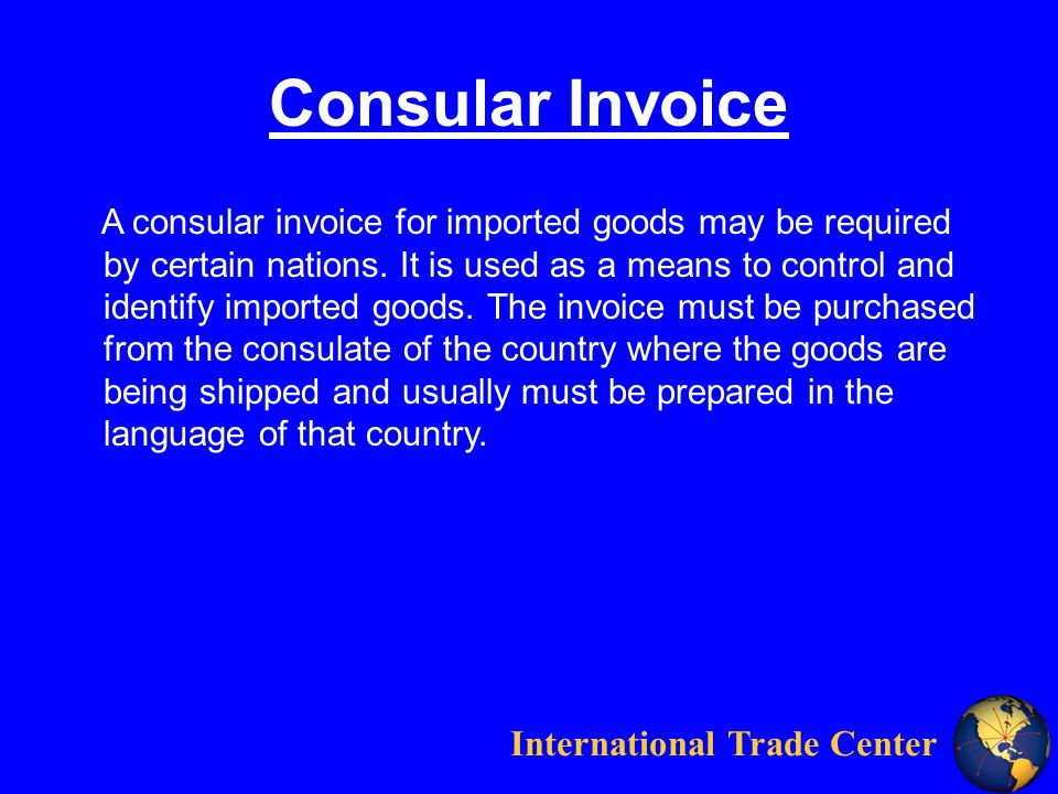 International Trade Center Consular Invoice A consular invoice for imported goods may be required by certain nations.