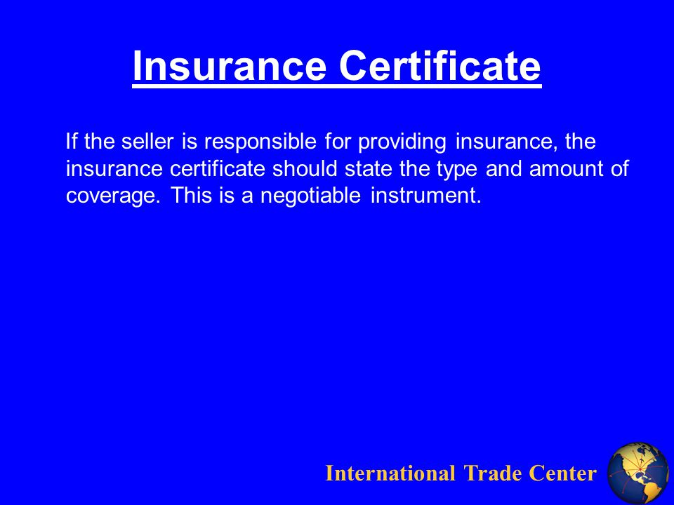 International Trade Center Insurance Certificate If the seller is responsible for providing insurance, the insurance certificate should state the type and amount of coverage.