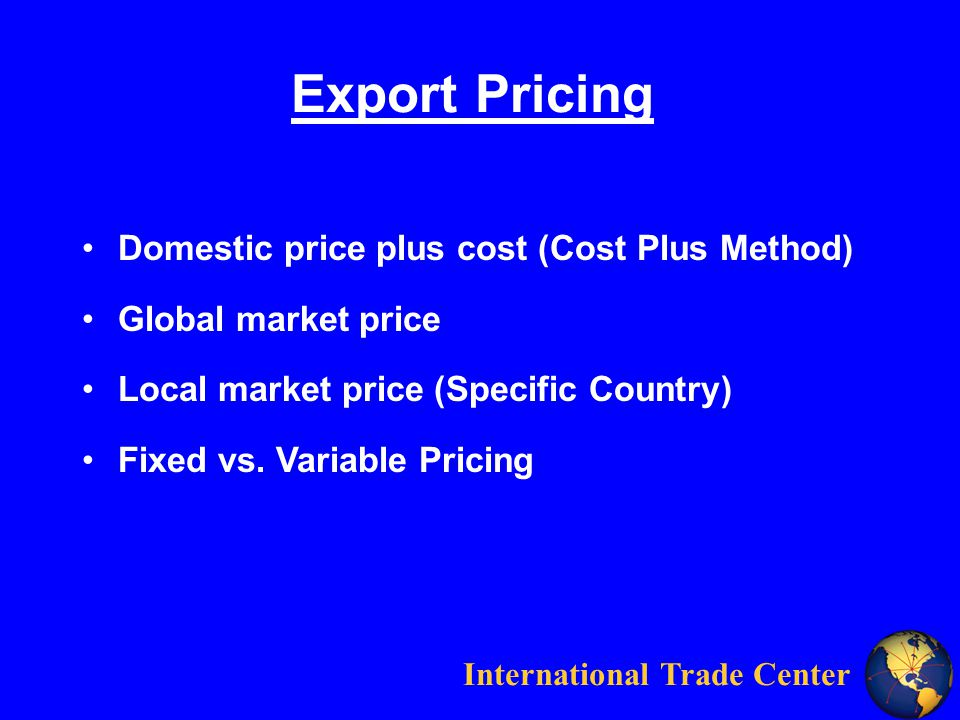 International Trade Center Cost-Plus Method Domestic SaleExport Sale Factory Price$100.00$100.00 Domestic Freight 5.00 5.00$105.00 Export Docs -0-$ 1.00 Intl Bank Fees -0-$.50 Intl Freight & Ins -0-$ 2.00 $108.50 Import Duty (.10 Landed cost)$ 10.85 Cost to Wholesaler$105.00$119.35