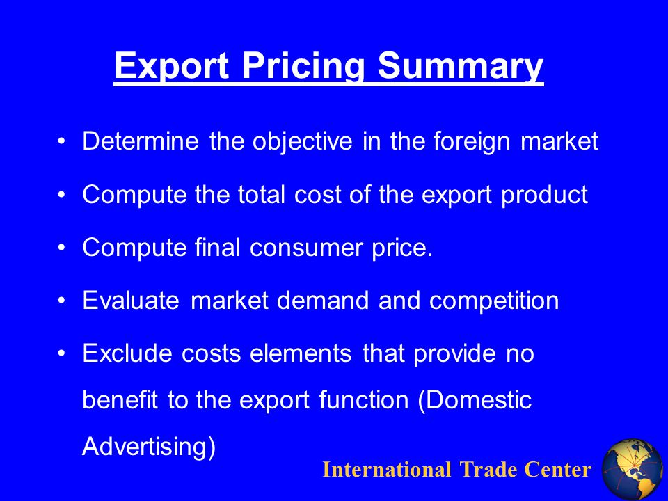 International Trade Center Export Pricing Summary Determine the objective in the foreign market Compute the total cost of the export product Compute final consumer price.