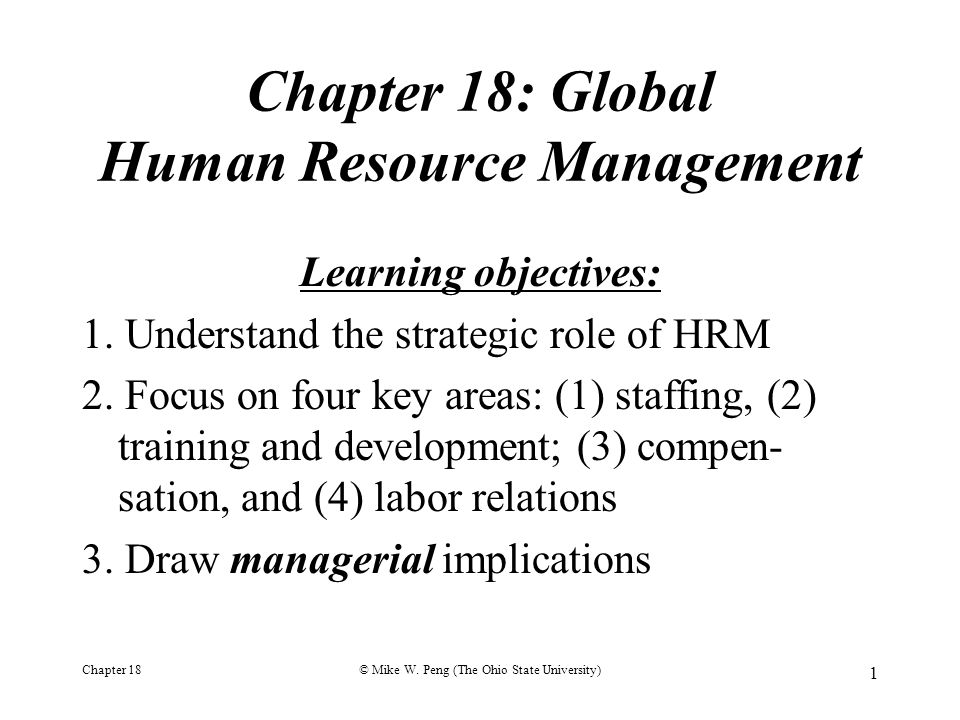 Chapter 18© Mike W. Peng (The Ohio State University) 1 Chapter 18: Global Human Resource Management Learning objectives: 1. Understand the strategic r