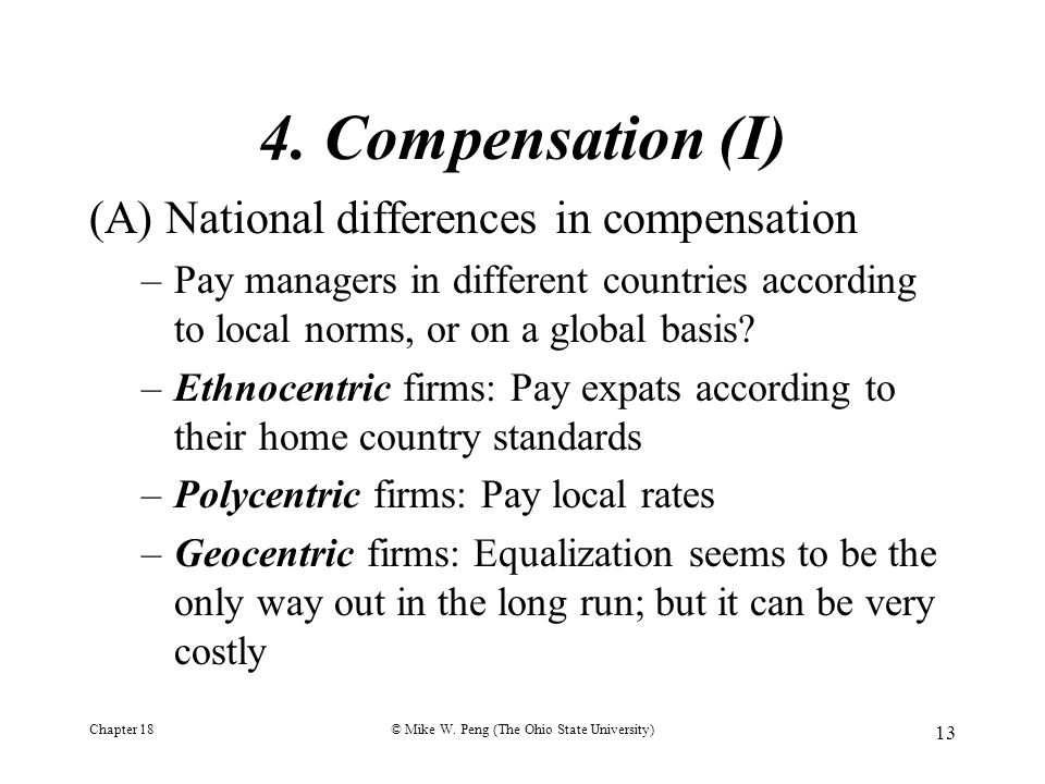 Chapter 18© Mike W. Peng (The Ohio State University) 13 4. Compensation (I) (A) National differences in compensation –Pay managers in different countr