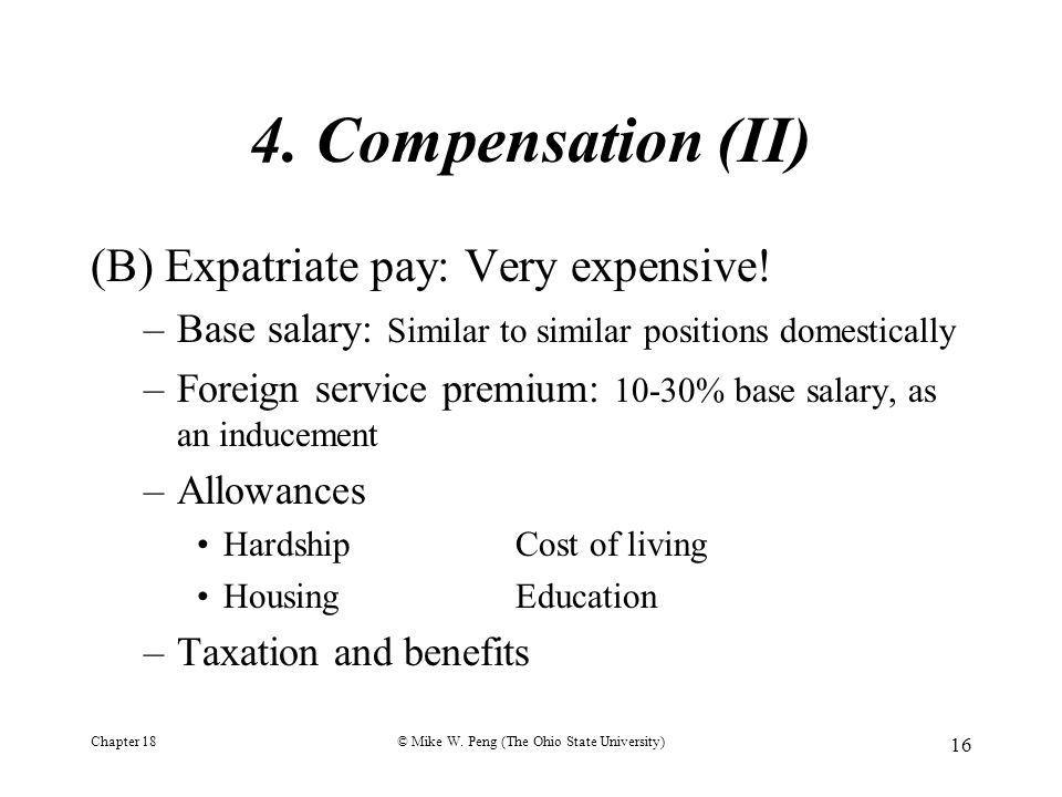Chapter 18© Mike W. Peng (The Ohio State University) 16 4. Compensation (II) (B) Expatriate pay: Very expensive! –Base salary: Similar to similar posi