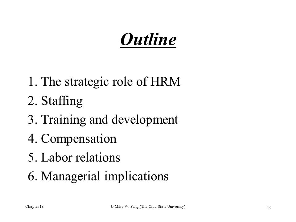 Chapter 18© Mike W. Peng (The Ohio State University) 2 Outline 1. The strategic role of HRM 2. Staffing 3. Training and development 4. Compensation 5.