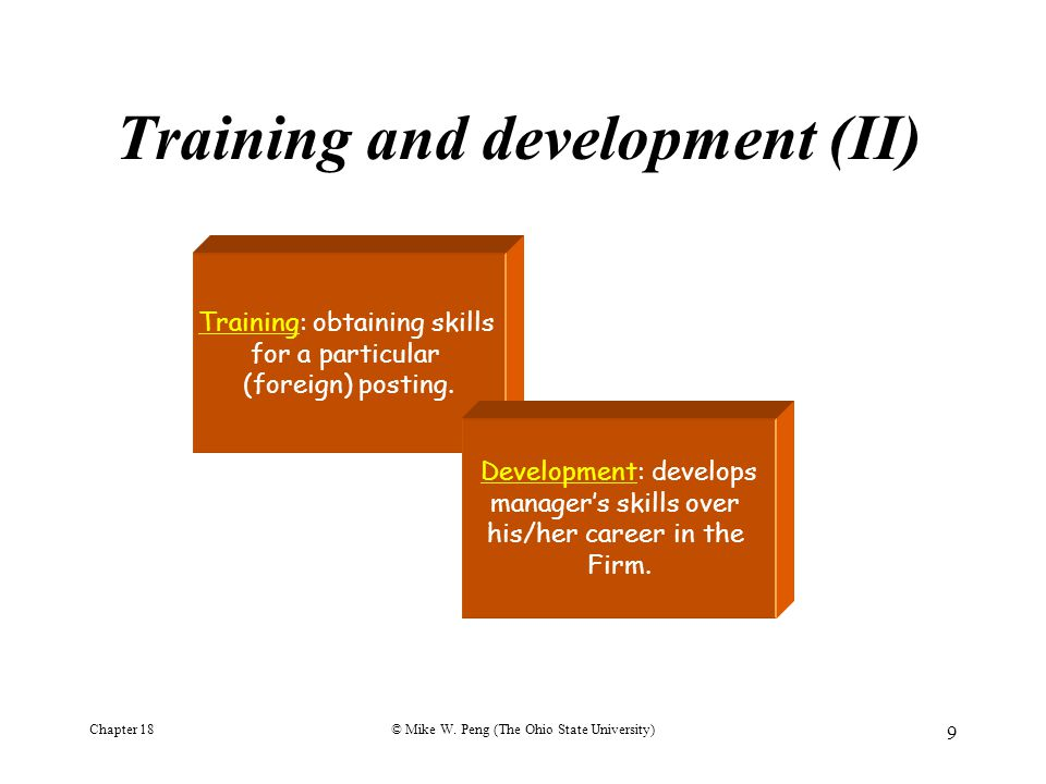 Chapter 18© Mike W. Peng (The Ohio State University) 9 Training and development (II) Training: obtaining skills for a particular (foreign) posting. De