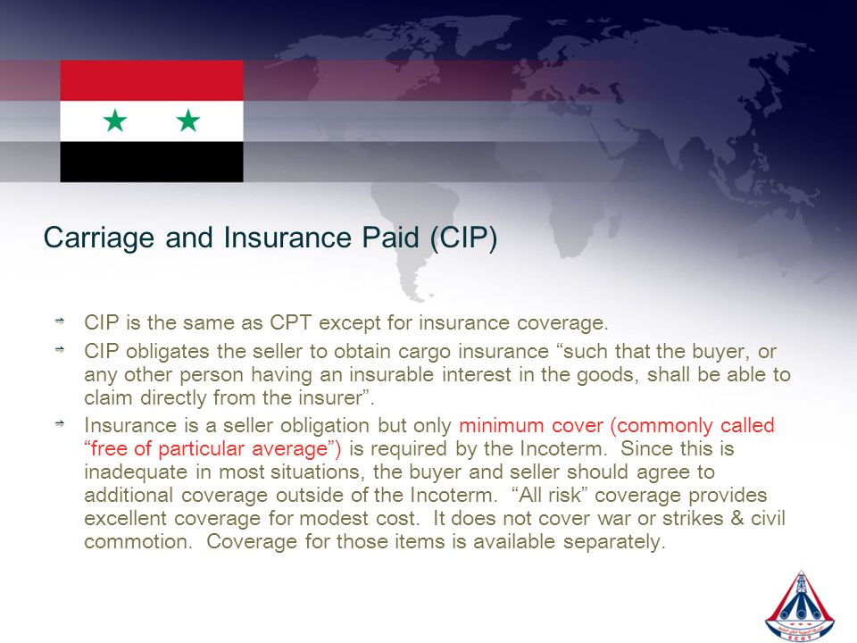 Carriage and Insurance Paid (CIP) CIP is the same as CPT except for insurance coverage. CIP obligates the seller to obtain cargo insurance such that t