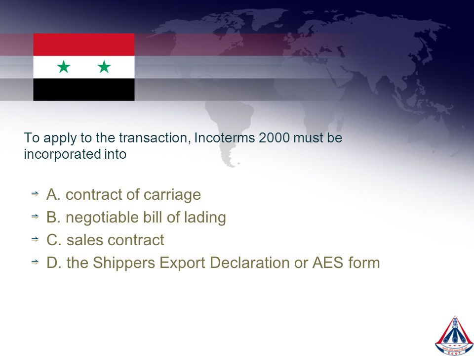 To apply to the transaction, Incoterms 2000 must be incorporated into A. contract of carriage B. negotiable bill of lading C. sales contract D. the Sh