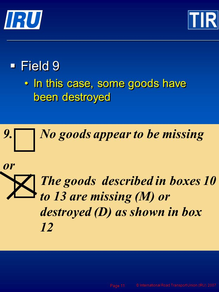 © International Road Transport Union (IRU) 2007 Page 11 9.No goods appear to be missing or The goods described in boxes 10 to 13 are missing (M) or destroyed (D) as shown in box 12 Field 9 In this case, some goods have been destroyed Field 9 In this case, some goods have been destroyed