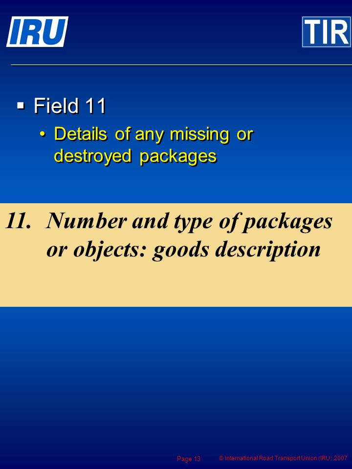 © International Road Transport Union (IRU) 2007 Page 13 Field 11 Details of any missing or destroyed packages Field 11 Details of any missing or destroyed packages 11.Number and type of packages or objects: goods description