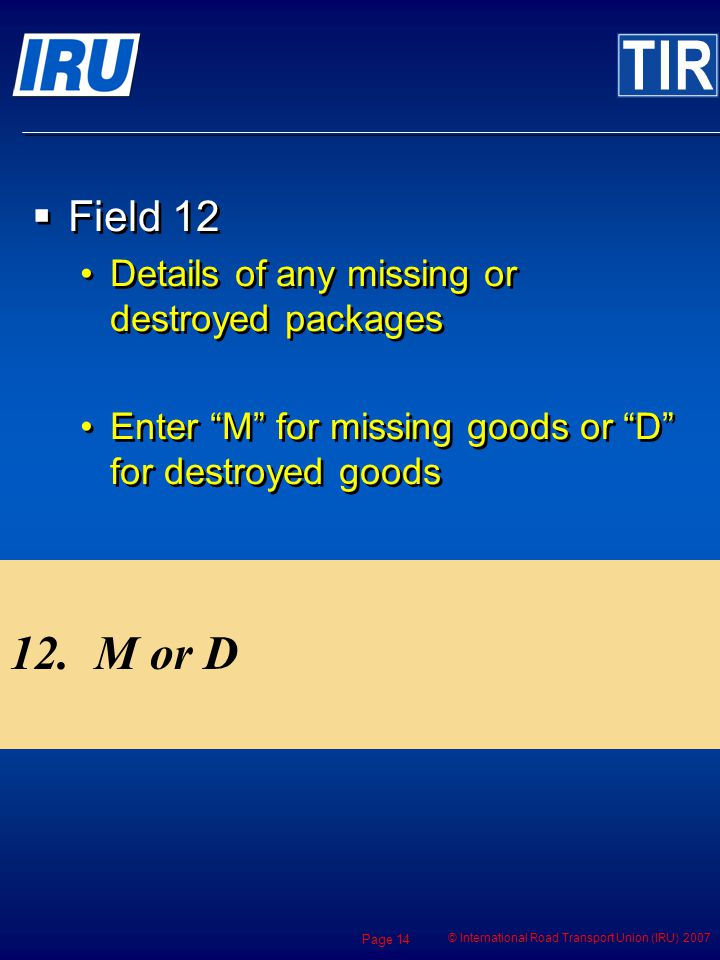 © International Road Transport Union (IRU) 2007 Page 14 12.M or D Field 12 Details of any missing or destroyed packages Enter M for missing goods or D for destroyed goods Field 12 Details of any missing or destroyed packages Enter M for missing goods or D for destroyed goods