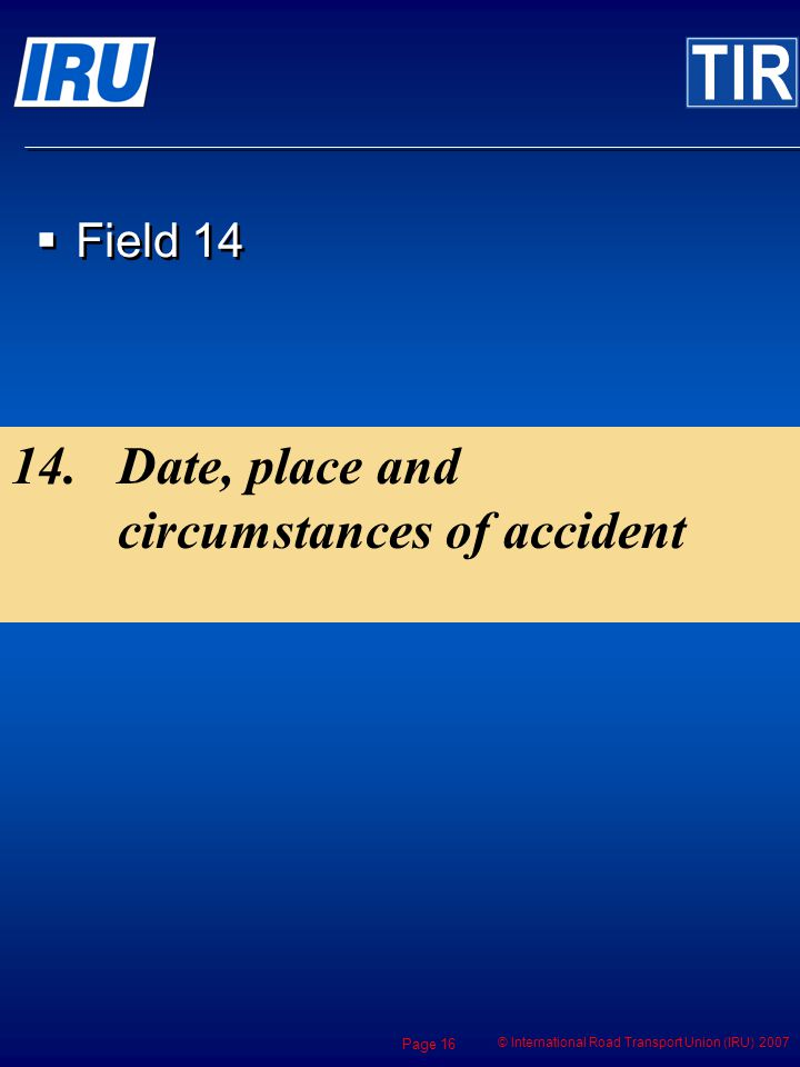 © International Road Transport Union (IRU) 2007 Page 16 Field 14 14.Date, place and circumstances of accident