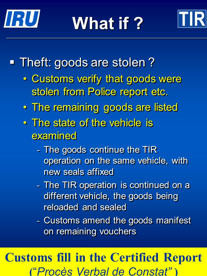© International Road Transport Union (IRU) 2007 Page 28 What if ? Theft: goods are stolen ? Customs verify that goods were stolen from Police report e