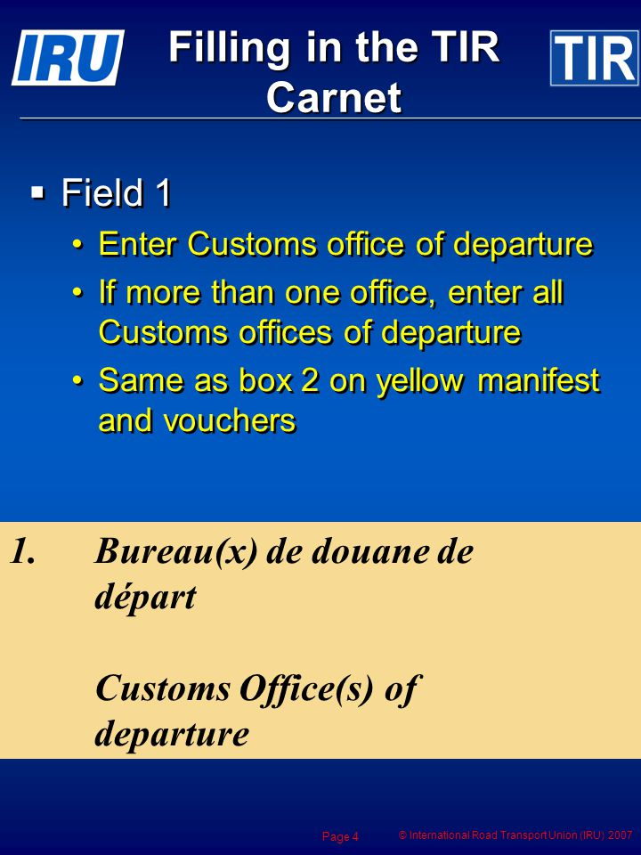 © International Road Transport Union (IRU) 2007 Page 4 Filling in the TIR Carnet Field 1 Enter Customs office of departure If more than one office, enter all Customs offices of departure Same as box 2 on yellow manifest and vouchers Field 1 Enter Customs office of departure If more than one office, enter all Customs offices of departure Same as box 2 on yellow manifest and vouchers 1.