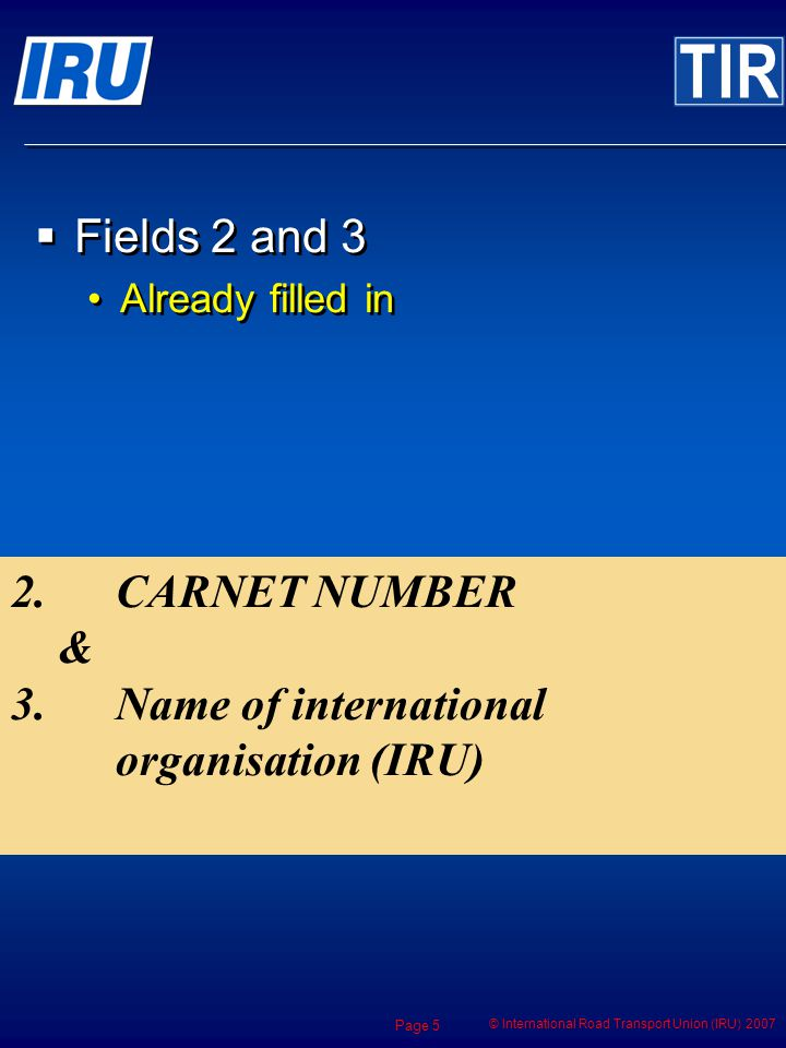 © International Road Transport Union (IRU) 2007 Page 5 2.CARNET NUMBER & 3.Name of international organisation (IRU) Fields 2 and 3 Already filled in Fields 2 and 3 Already filled in