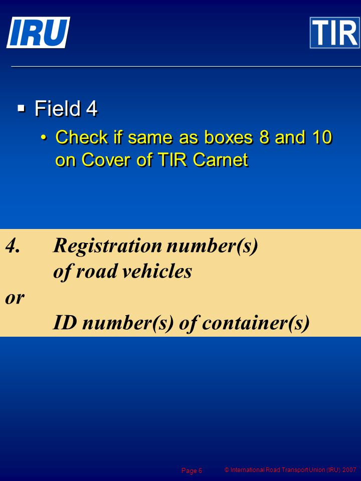 © International Road Transport Union (IRU) 2007 Page 6 4.Registration number(s) of road vehicles or ID number(s) of container(s) Field 4 Check if same as boxes 8 and 10 on Cover of TIR Carnet Field 4 Check if same as boxes 8 and 10 on Cover of TIR Carnet