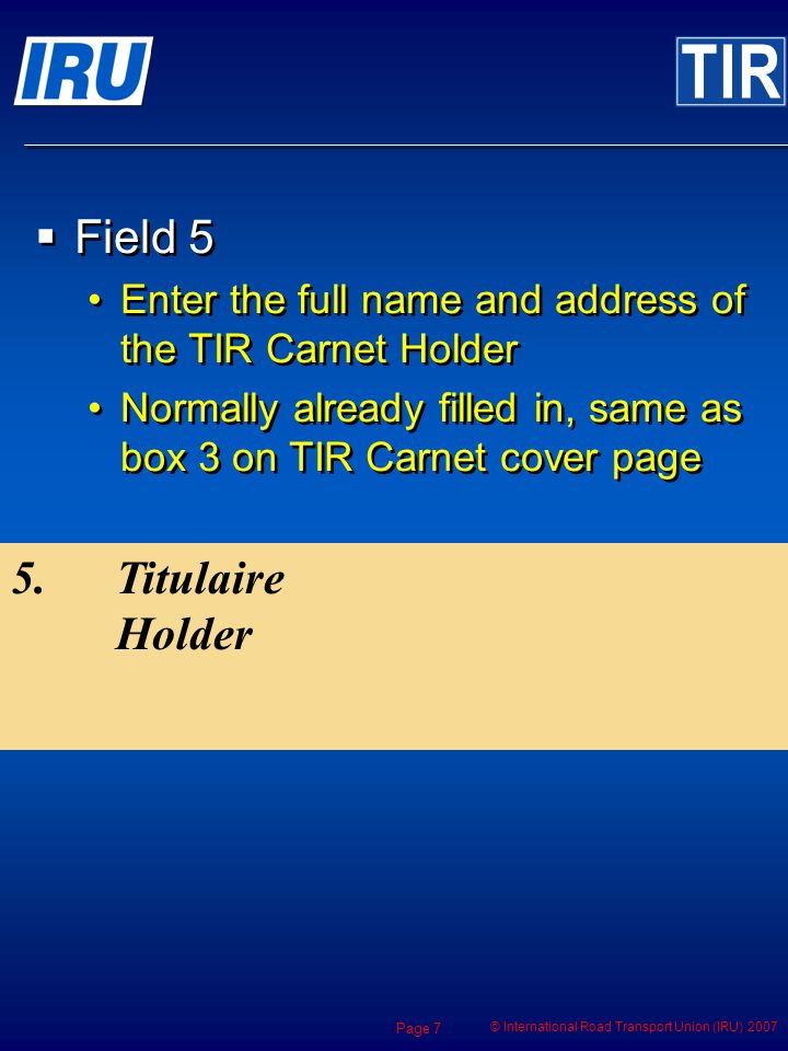 © International Road Transport Union (IRU) 2007 Page 7 5. Titulaire Holder Field 5 Enter the full name and address of the TIR Carnet Holder Normally a