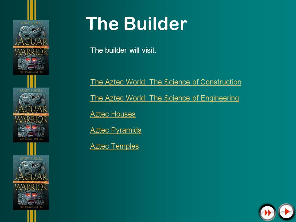 The Builder The builder will visit: The Aztec World: The Science of Construction The Aztec World: The Science of Engineering Aztec Houses Aztec Pyramids Aztec Temples