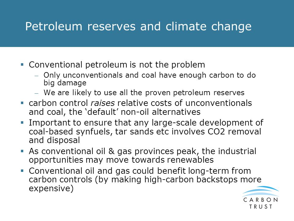 Petroleum reserves and climate change Conventional petroleum is not the problem – Only unconventionals and coal have enough carbon to do big damage – We are likely to use all the proven petroleum reserves carbon control raises relative costs of unconventionals and coal, the default non-oil alternatives Important to ensure that any large-scale development of coal-based synfuels, tar sands etc involves CO2 removal and disposal As conventional oil & gas provinces peak, the industrial opportunities may move towards renewables Conventional oil and gas could benefit long-term from carbon controls (by making high-carbon backstops more expensive)