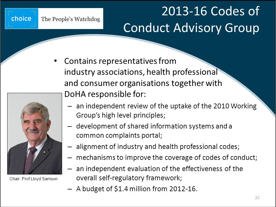 Codes of Conduct Advisory Group Contains representatives from industry associations, health professional and consumer organisations together with DoHA responsible for: – an independent review of the uptake of the 2010 Working Groups high level principles; – development of shared information systems and a common complaints portal; – alignment of industry and health professional codes; – mechanisms to improve the coverage of codes of conduct; – an independent evaluation of the effectiveness of the overall self-regulatory framework; – A budget of $1.4 million from