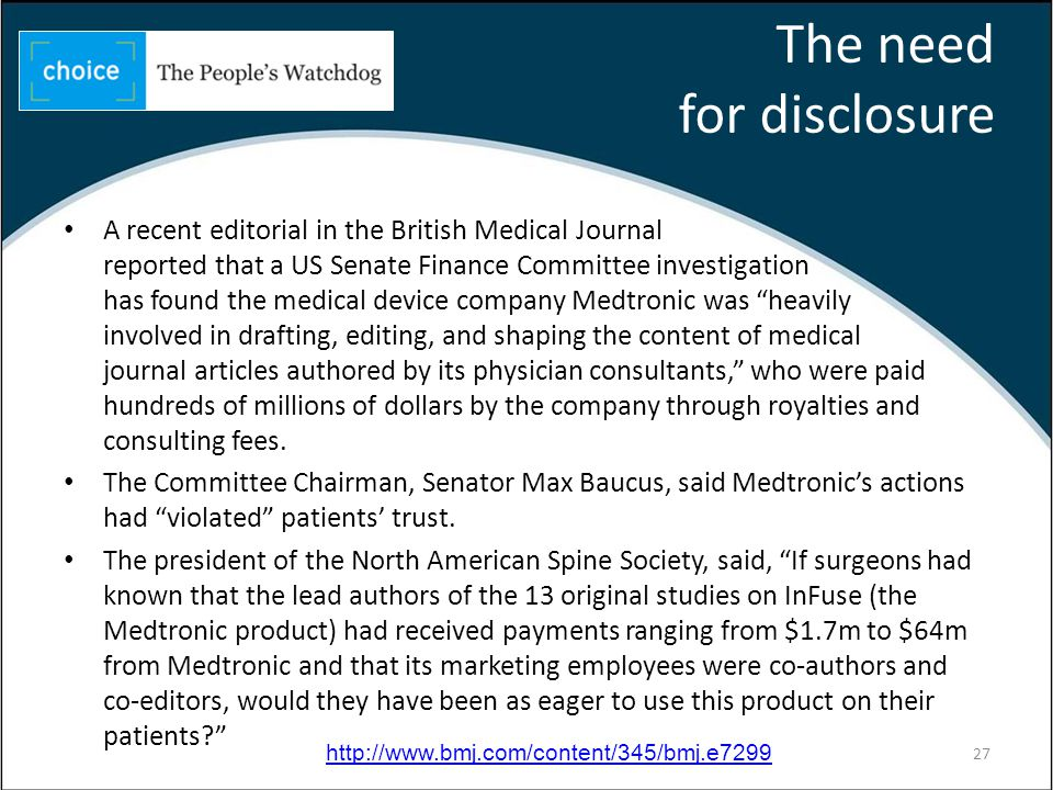 The need for disclosure A recent editorial in the British Medical Journal reported that a US Senate Finance Committee investigation has found the medical device company Medtronic was heavily involved in drafting, editing, and shaping the content of medical journal articles authored by its physician consultants, who were paid hundreds of millions of dollars by the company through royalties and consulting fees.