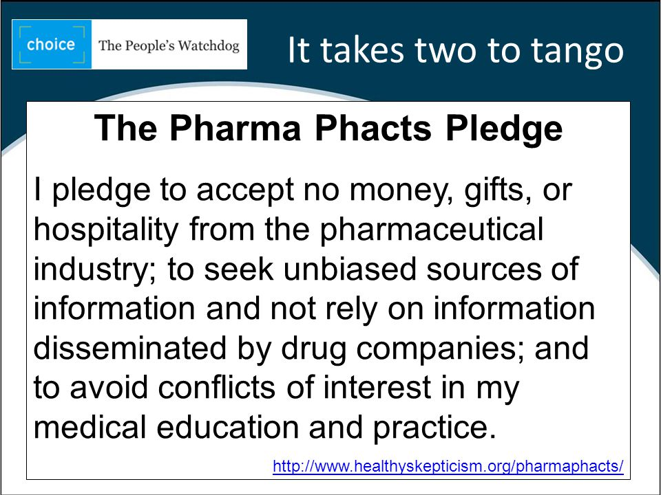 36 The Pharma Phacts Pledge I pledge to accept no money, gifts, or hospitality from the pharmaceutical industry; to seek unbiased sources of information and not rely on information disseminated by drug companies; and to avoid conflicts of interest in my medical education and practice.