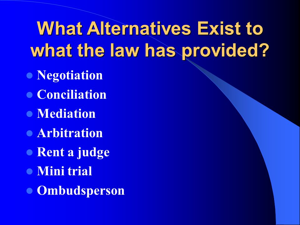 What Alternatives Exist to what the law has provided? Negotiation Conciliation Mediation Arbitration Rent a judge Mini trial Ombudsperson