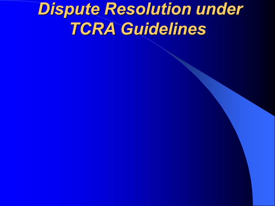 Dispute Resolution under TCRA Guidelines Dispute Resolution under TCRA Guidelines