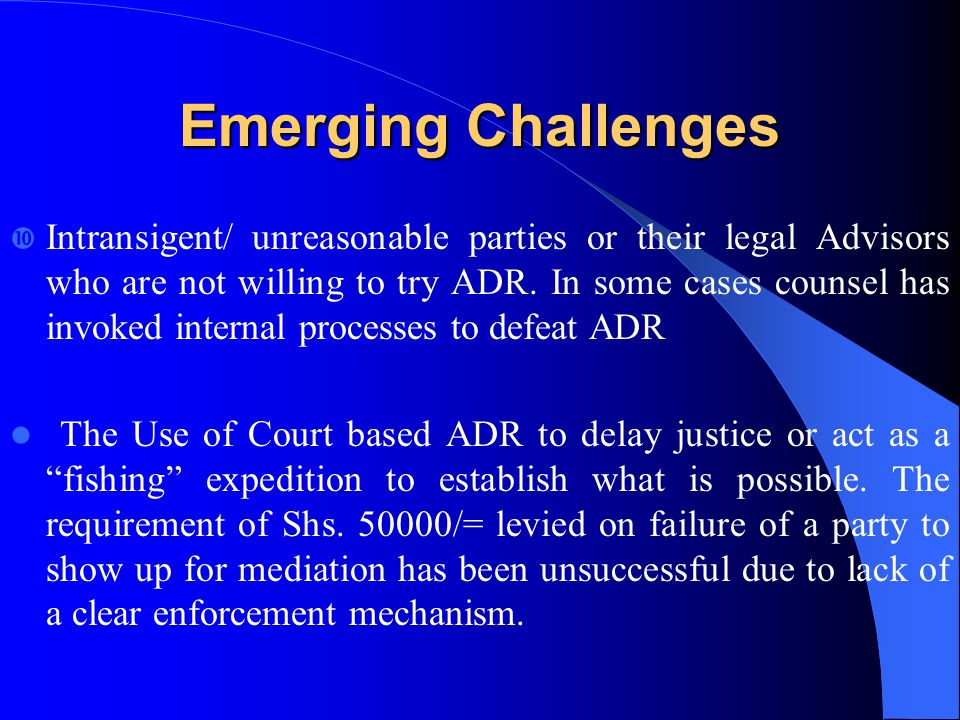Emerging Challenges Intransigent/ unreasonable parties or their legal Advisors who are not willing to try ADR. In some cases counsel has invoked inter