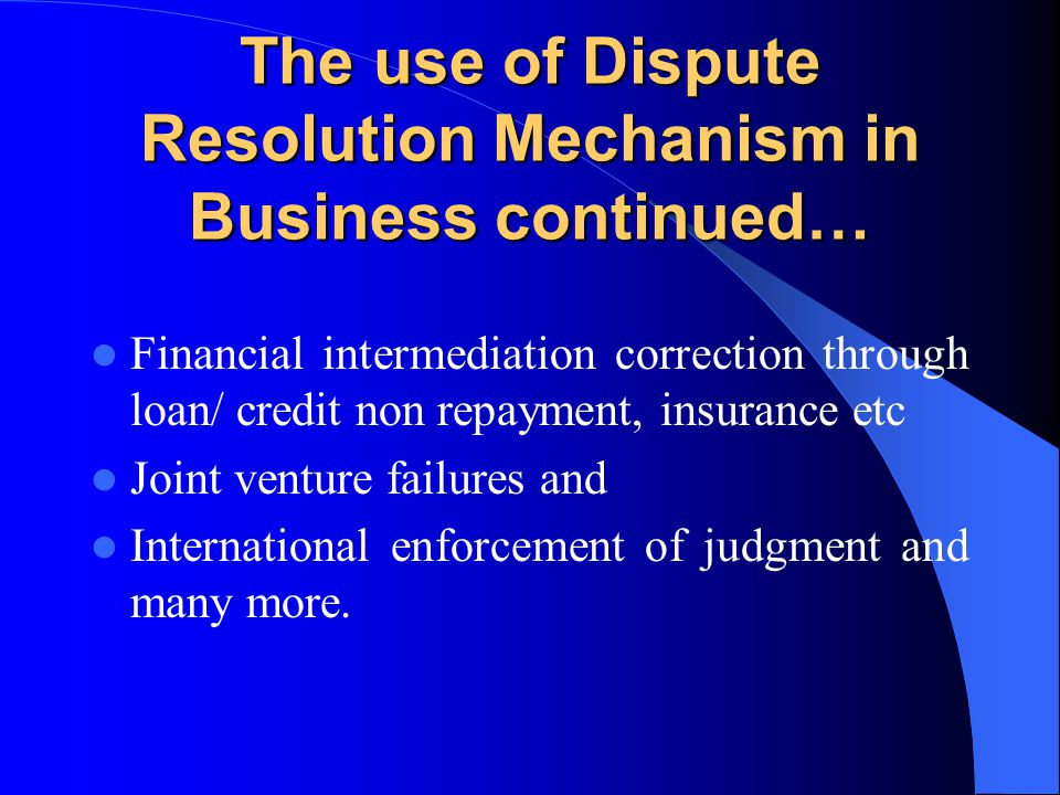 The use of Dispute Resolution Mechanism in Business continued… Financial intermediation correction through loan/ credit non repayment, insurance etc J