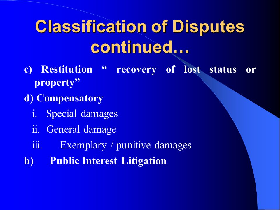 Classification of Disputes continued… c) Restitution recovery of lost status or property d) Compensatory i. Special damages ii. General damage iii. Ex