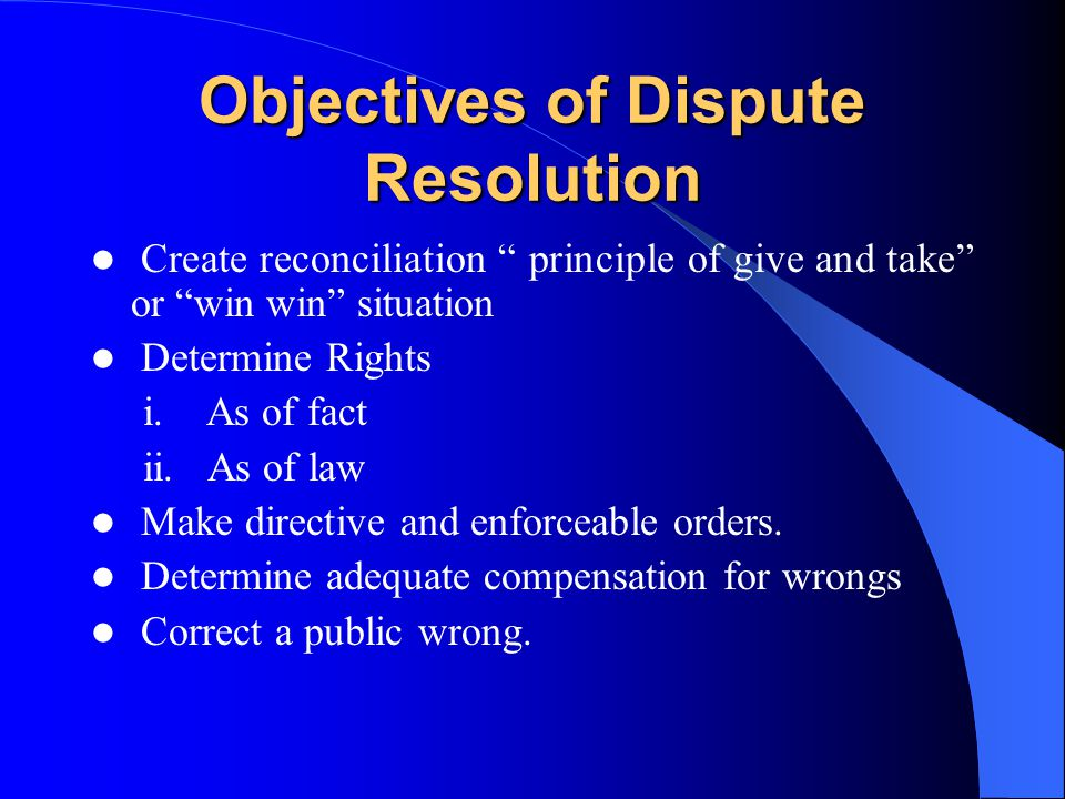 Objectives of Dispute Resolution Create reconciliation principle of give and take or win win situation Determine Rights i. As of fact ii. As of law Ma