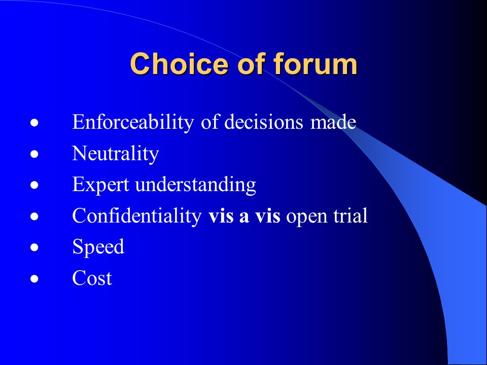 Choice of forum Enforceability of decisions made Neutrality Expert understanding Confidentiality vis a vis open trial Speed Cost