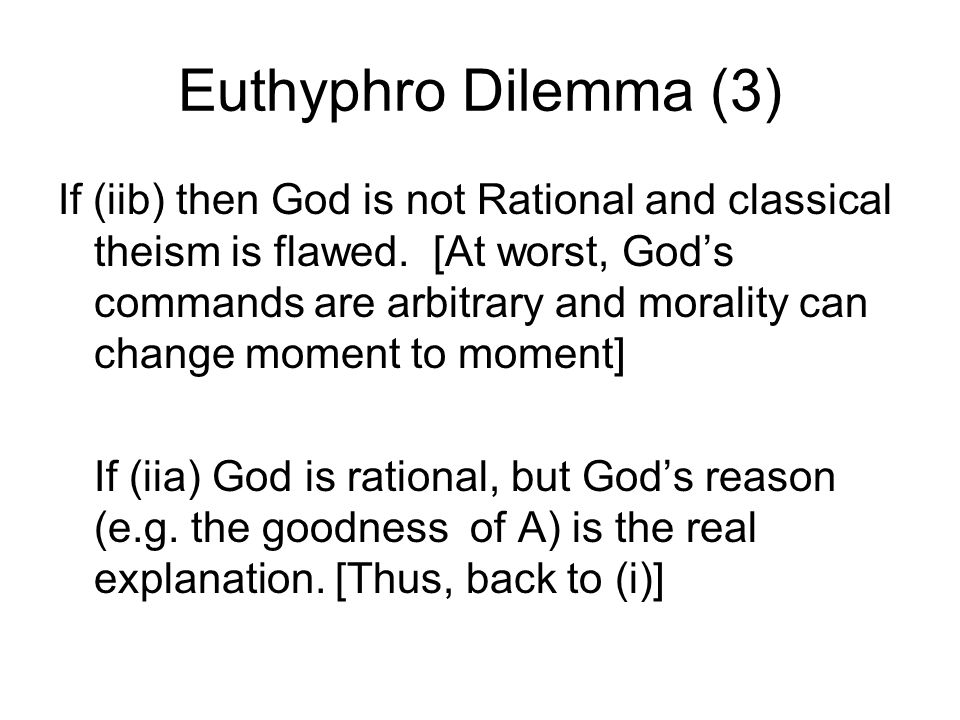 Euthyphro Dilemma (3) If (iib) then God is not Rational and classical theism is flawed. [At worst, Gods commands are arbitrary and morality can change