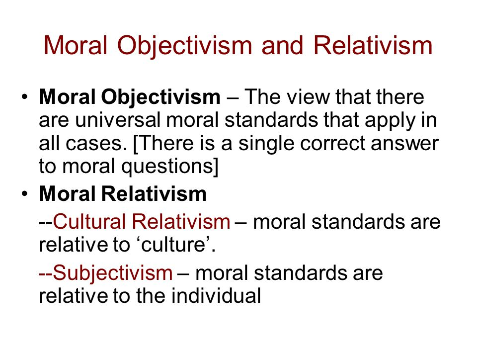 Moral Objectivism and Relativism Moral Objectivism – The view that there are universal moral standards that apply in all cases. [There is a single cor