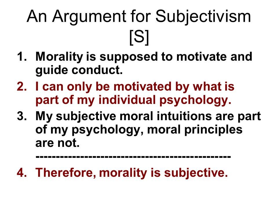 An Argument for Subjectivism [S] 1.Morality is supposed to motivate and guide conduct. 2.I can only be motivated by what is part of my individual psyc