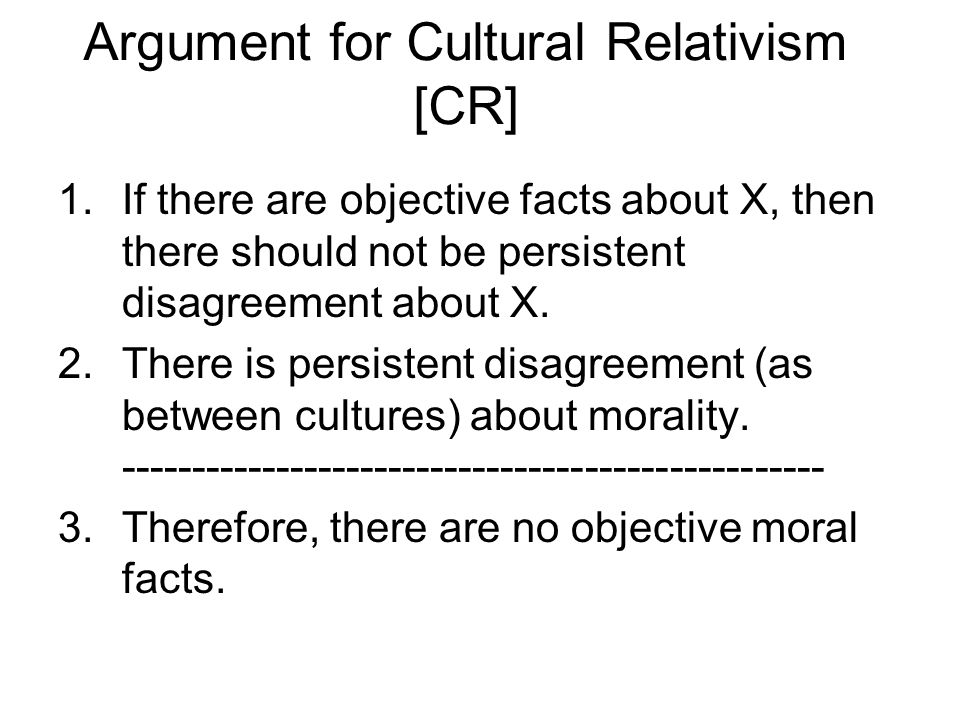 Argument for Cultural Relativism [CR] 1.If there are objective facts about X, then there should not be persistent disagreement about X. 2.There is per