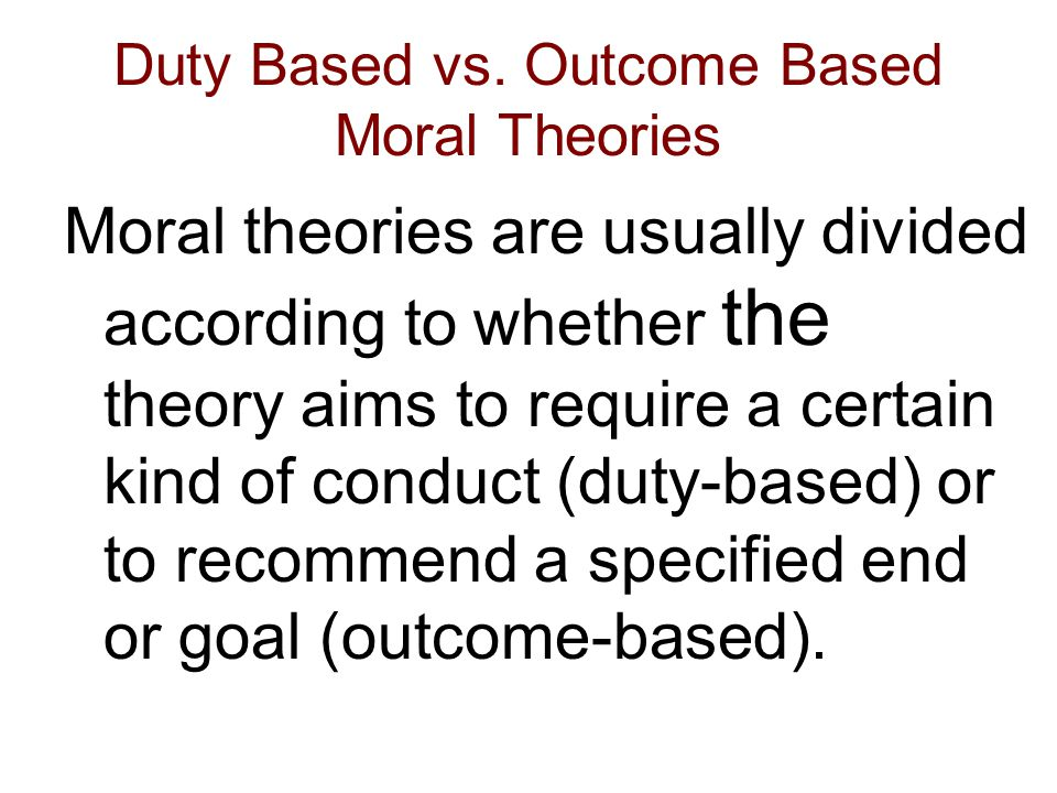 Duty Based vs. Outcome Based Moral Theories Moral theories are usually divided according to whether the theory aims to require a certain kind of condu