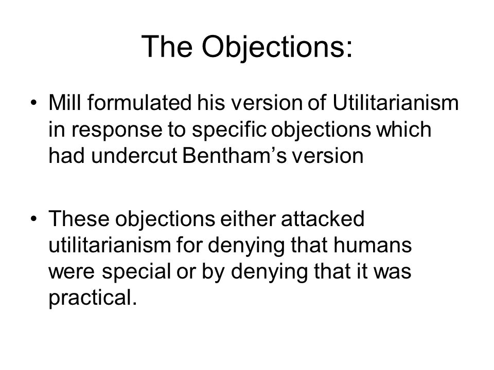 The Objections: Mill formulated his version of Utilitarianism in response to specific objections which had undercut Benthams version These objections